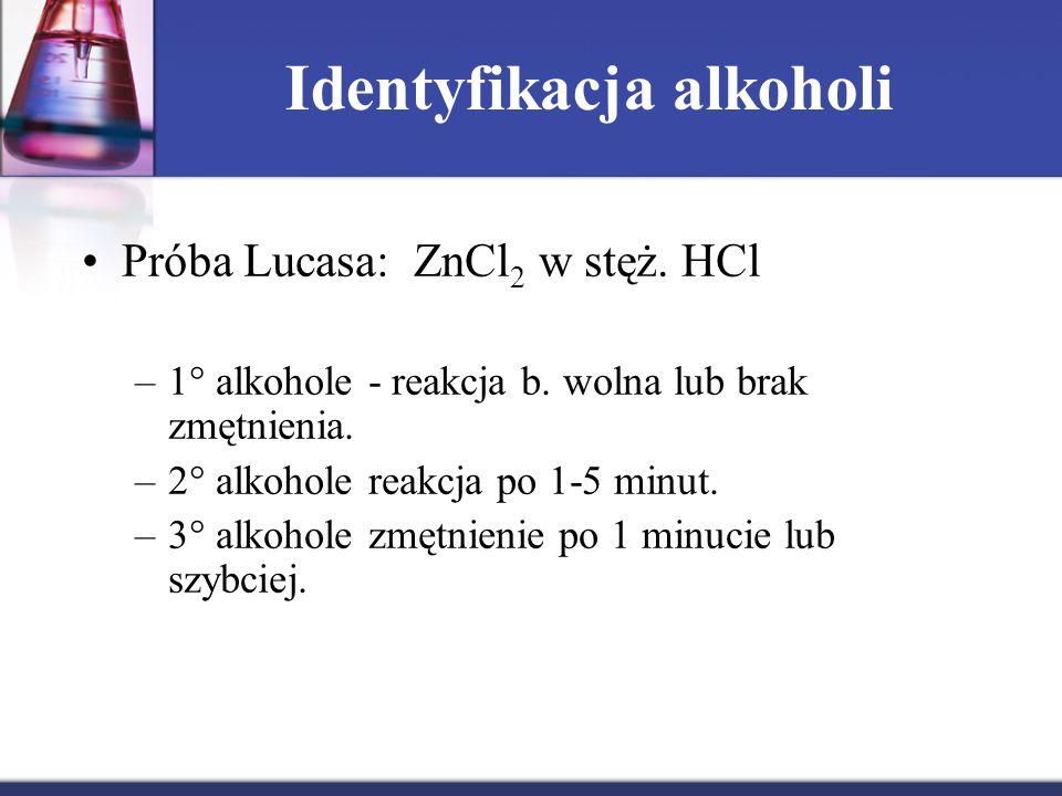 Identyfikacja alkoholi Próba Lucasa: ZnCl 2 w stęż. HCl –1° alkohole - reakcja b. wolna lub brak zmętnienia. –2  alkohole reakcja po 1-5 minut. –3 