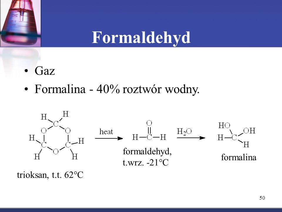 50 Formaldehyd Gaz Formalina - 40% roztwór wodny. trioksan, t.t. 62  C formaldehyd, t.wrz. -21  C formalina