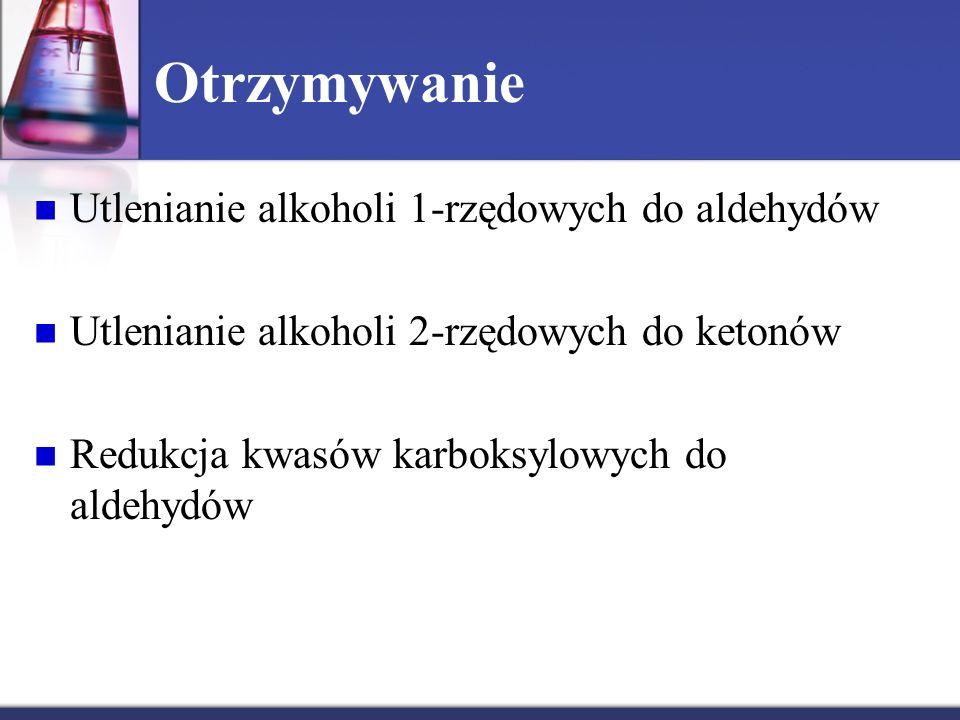 Otrzymywanie Utlenianie alkoholi 1-rzędowych do aldehydów Utlenianie alkoholi 2-rzędowych do ketonów Redukcja kwasów karboksylowych do aldehydów