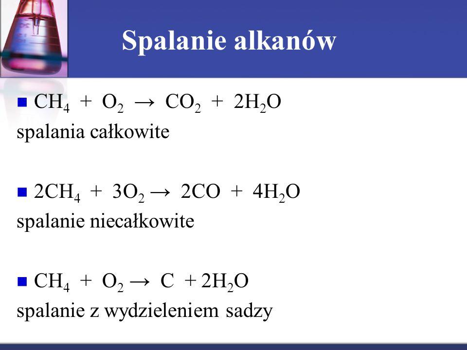 Spalanie alkanów CH 4 + O 2 → CO 2 + 2H 2 O spalania całkowite 2CH 4 + 3O 2 → 2CO + 4H 2 O spalanie niecałkowite CH 4 + O 2 → C + 2H 2 O spalanie z wy