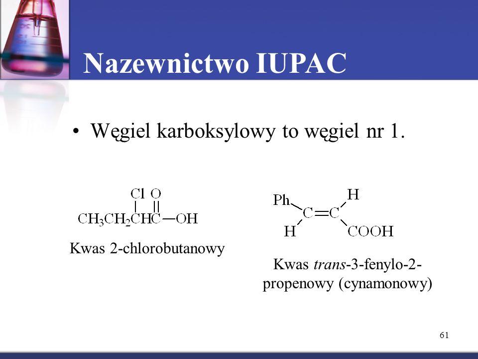 61 Nazewnictwo IUPAC Węgiel karboksylowy to węgiel nr 1. Kwas 2-chlorobutanowy Kwas trans-3-fenylo-2- propenowy (cynamonowy)