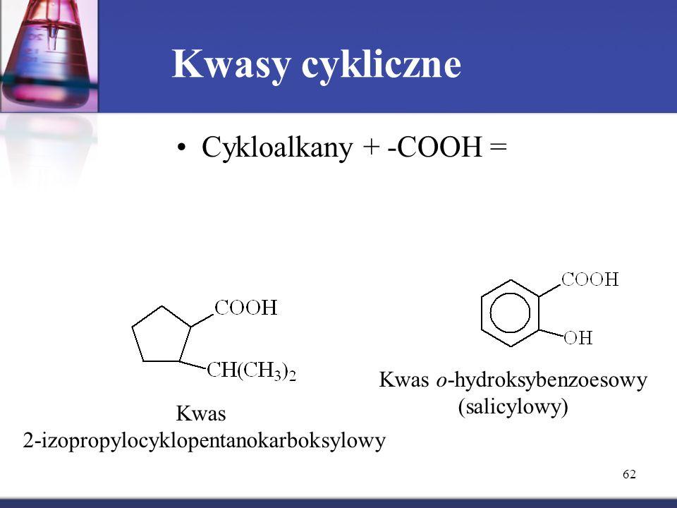 62 Kwasy cykliczne Cykloalkany + -COOH = Kwas 2-izopropylocyklopentanokarboksylowy Kwas o-hydroksybenzoesowy (salicylowy)