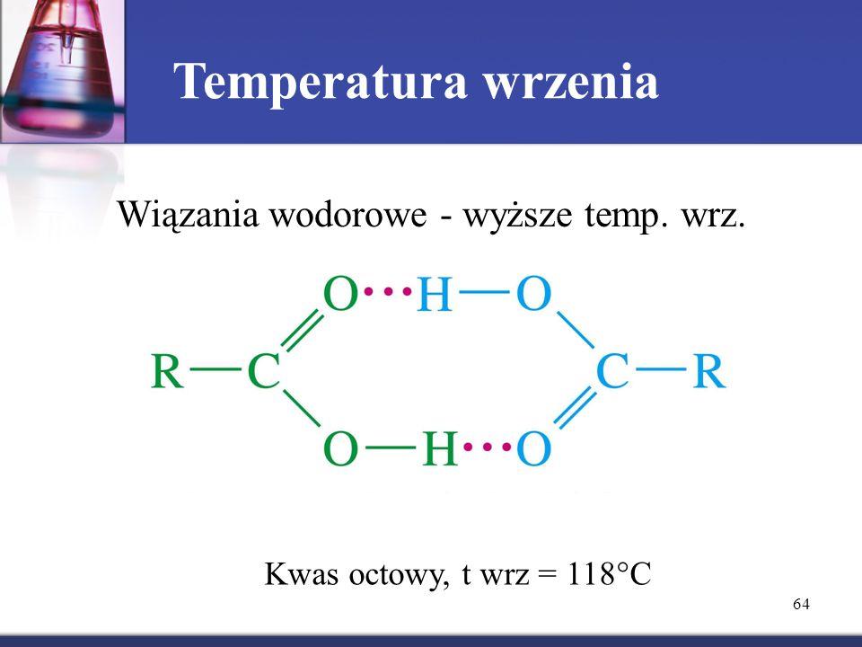 64 Temperatura wrzenia Wiązania wodorowe - wyższe temp. wrz. Kwas octowy, t wrz = 118  C