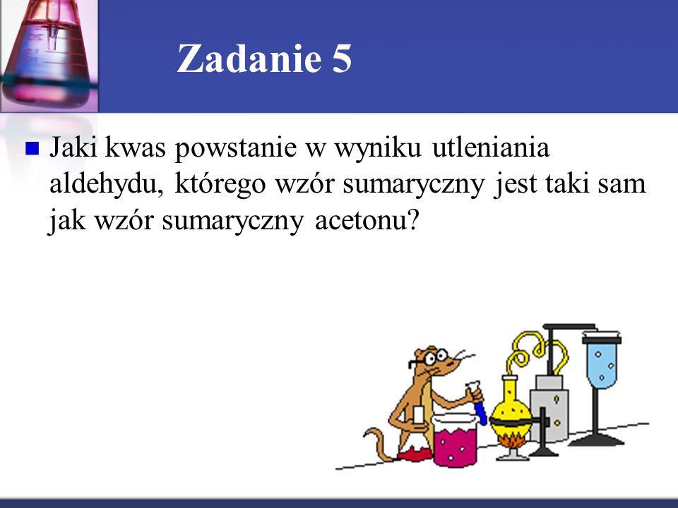 Zadanie 5 Jaki kwas powstanie w wyniku utleniania aldehydu, którego wzór sumaryczny jest taki sam jak wzór sumaryczny acetonu?