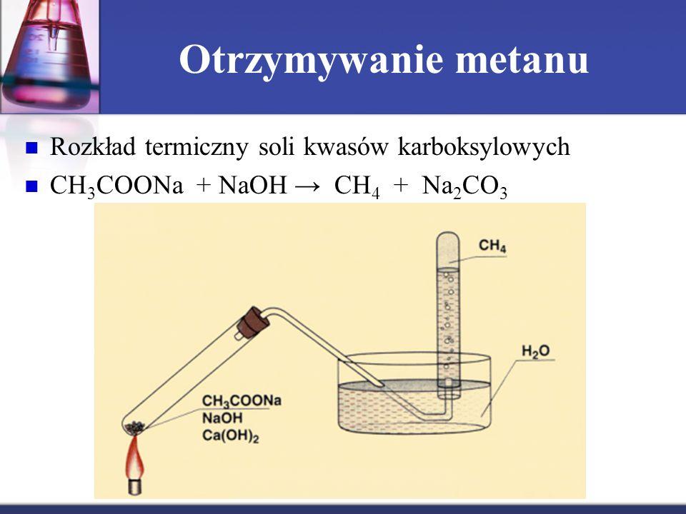 Otrzymywanie metanu Rozkład termiczny soli kwasów karboksylowych CH 3 COONa + NaOH → CH 4 + Na 2 CO 3