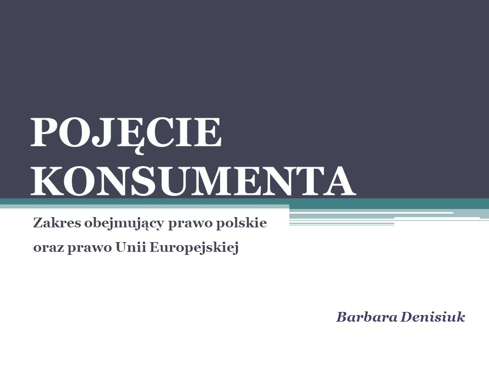 POJĘCIE KONSUMENTA Zakres obejmujący prawo polskie oraz prawo Unii Europejskiej Barbara Denisiuk