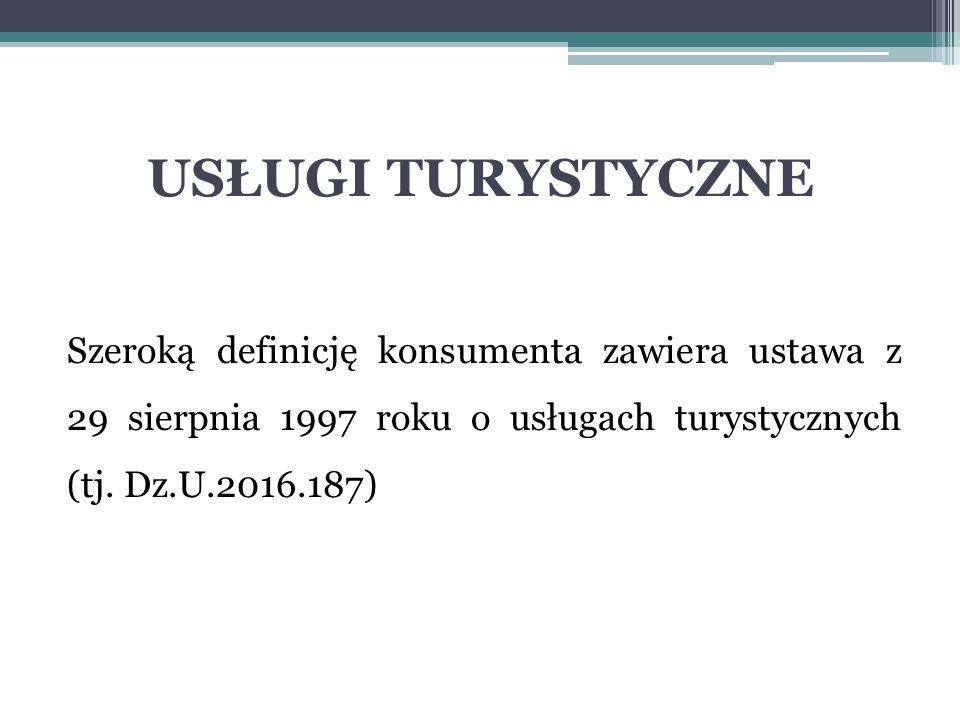 USŁUGI TURYSTYCZNE Szeroką definicję konsumenta zawiera ustawa z 29 sierpnia 1997 roku o usługach turystycznych (tj. Dz.U.2016.187)