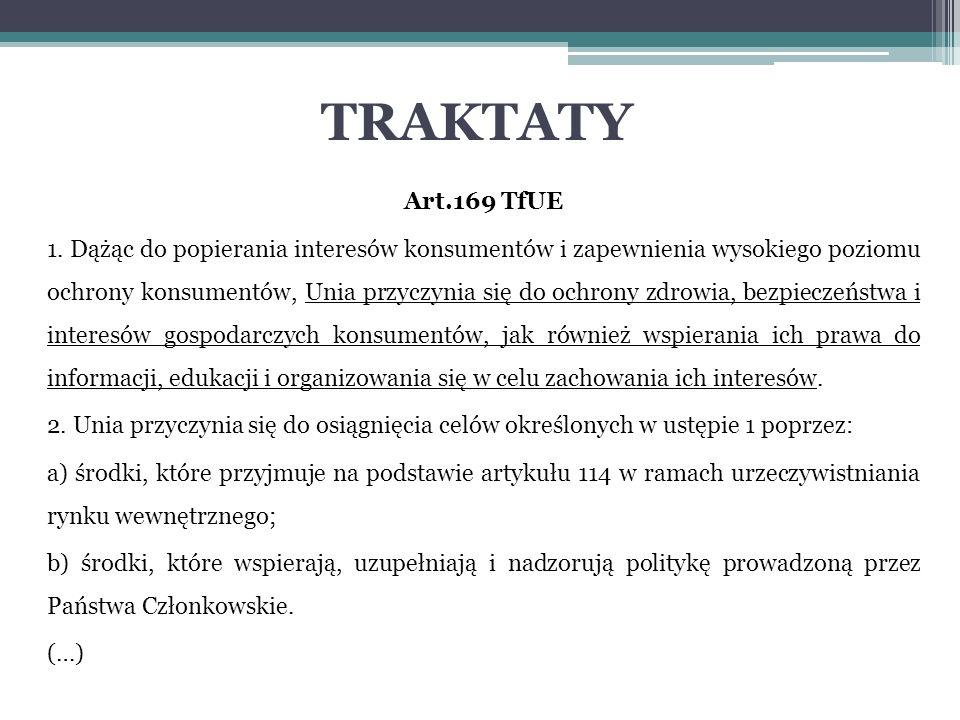 TRAKTATY Art.169 TfUE 1. Dążąc do popierania interesów konsumentów i zapewnienia wysokiego poziomu ochrony konsumentów, Unia przyczynia się do ochrony