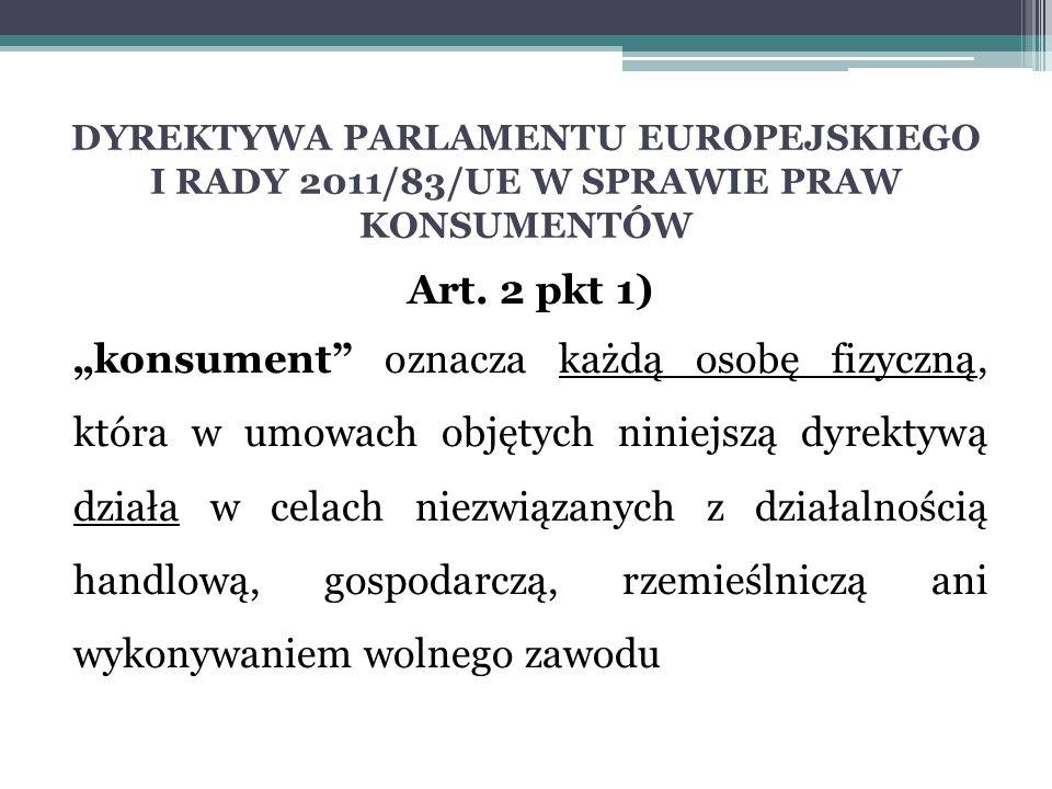 """DYREKTYWA PARLAMENTU EUROPEJSKIEGO I RADY 2011/83/UE W SPRAWIE PRAW KONSUMENTÓW Art. 2 pkt 1) """"konsument"""" oznacza każdą osobę fizyczną, która w umowac"""