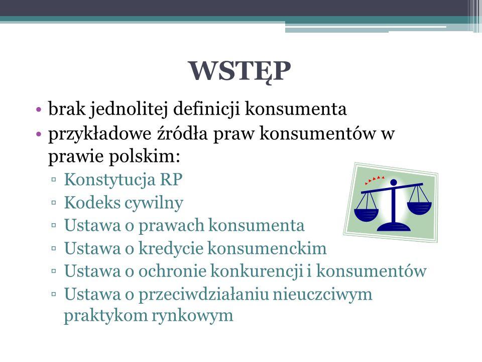 WSTĘP brak jednolitej definicji konsumenta przykładowe źródła praw konsumentów w prawie polskim: ▫Konstytucja RP ▫Kodeks cywilny ▫Ustawa o prawach konsumenta ▫Ustawa o kredycie konsumenckim ▫Ustawa o ochronie konkurencji i konsumentów ▫Ustawa o przeciwdziałaniu nieuczciwym praktykom rynkowym