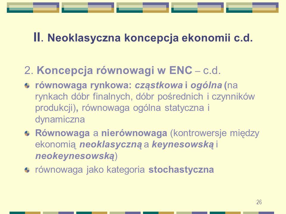 26 II. Neoklasyczna koncepcja ekonomii c.d. 2. Koncepcja równowagi w ENC – c.d.