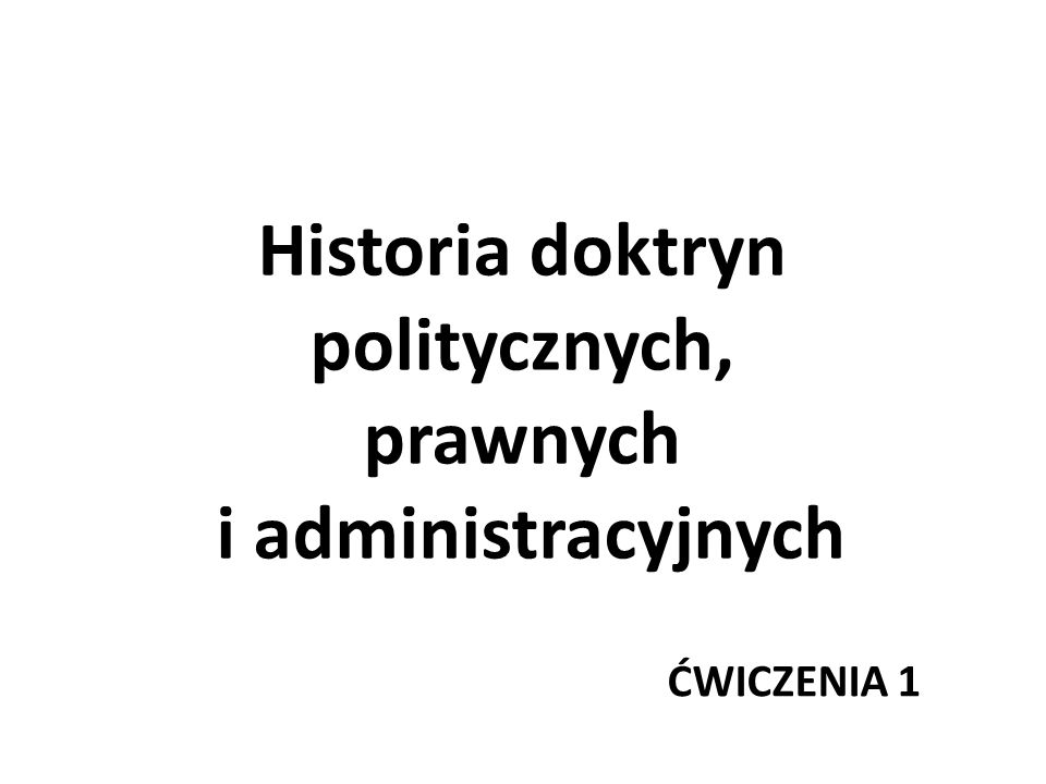 Historia doktryn politycznych, prawnych i administracyjnych ĆWICZENIA 1