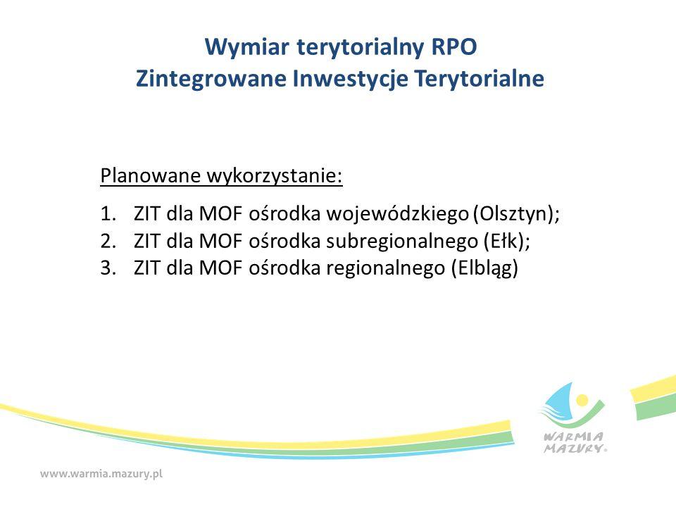 Wymiar terytorialny RPO Zintegrowane Inwestycje Terytorialne Planowane wykorzystanie: 1.ZIT dla MOF ośrodka wojewódzkiego (Olsztyn); 2.ZIT dla MOF ośr