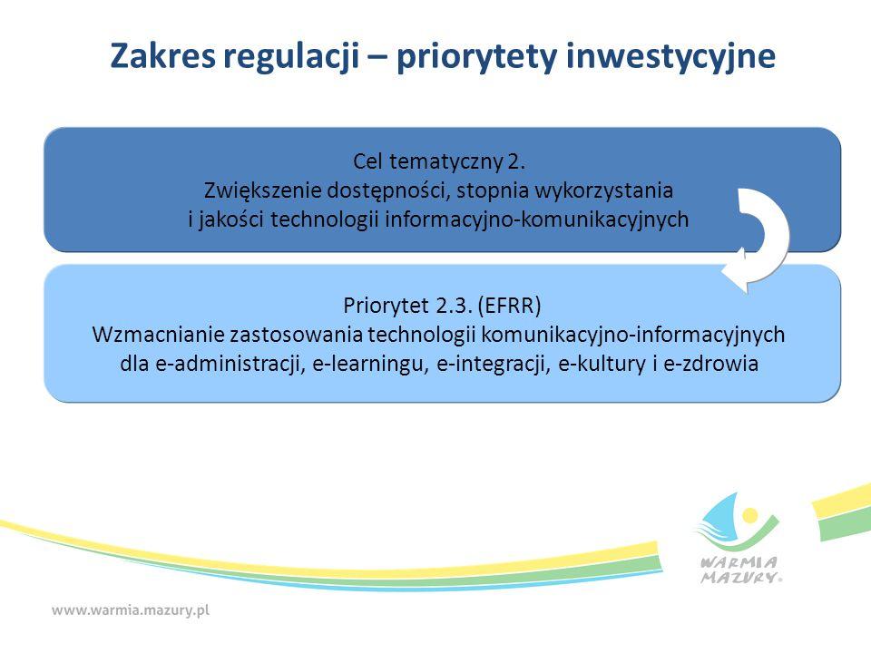 Zakres regulacji – priorytety inwestycyjne Cel tematyczny 2. Zwiększenie dostępności, stopnia wykorzystania i jakości technologii informacyjno-komunik