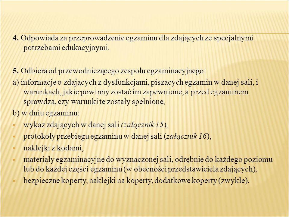 4. Odpowiada za przeprowadzenie egzaminu dla zdających ze specjalnymi potrzebami edukacyjnymi. 5. Odbiera od przewodniczącego zespołu egzaminacyjnego: