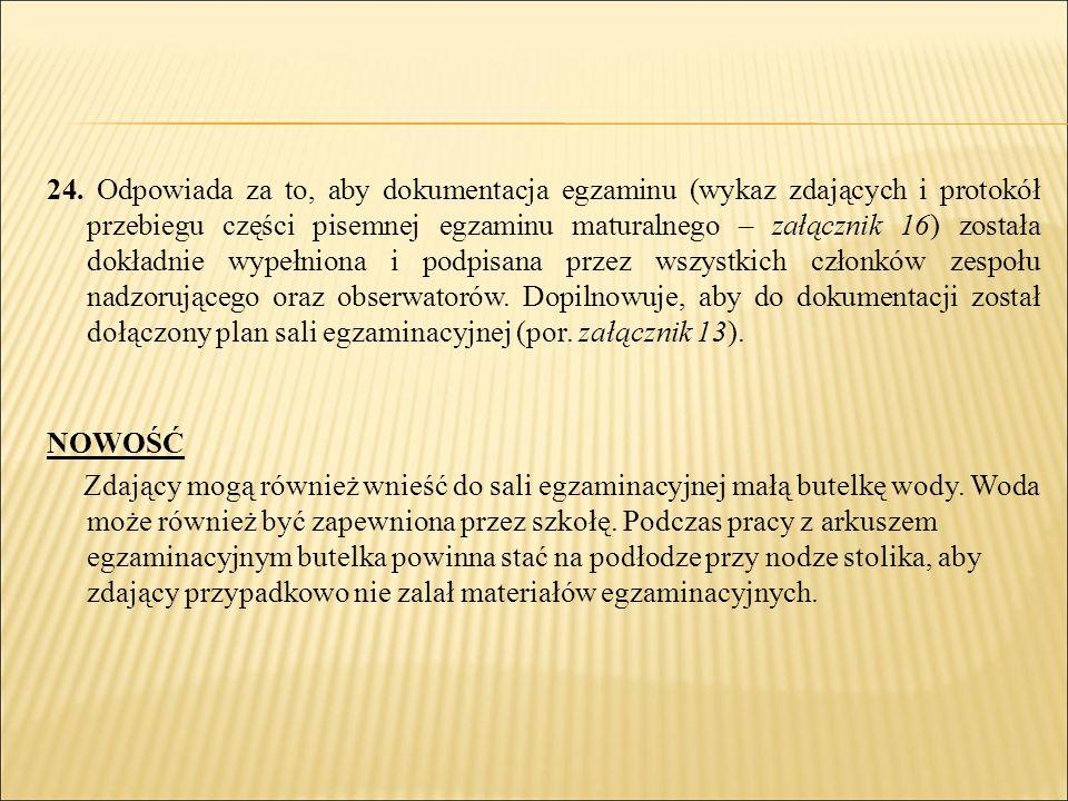 24. Odpowiada za to, aby dokumentacja egzaminu (wykaz zdających i protokół przebiegu części pisemnej egzaminu maturalnego – załącznik 16) została dokł