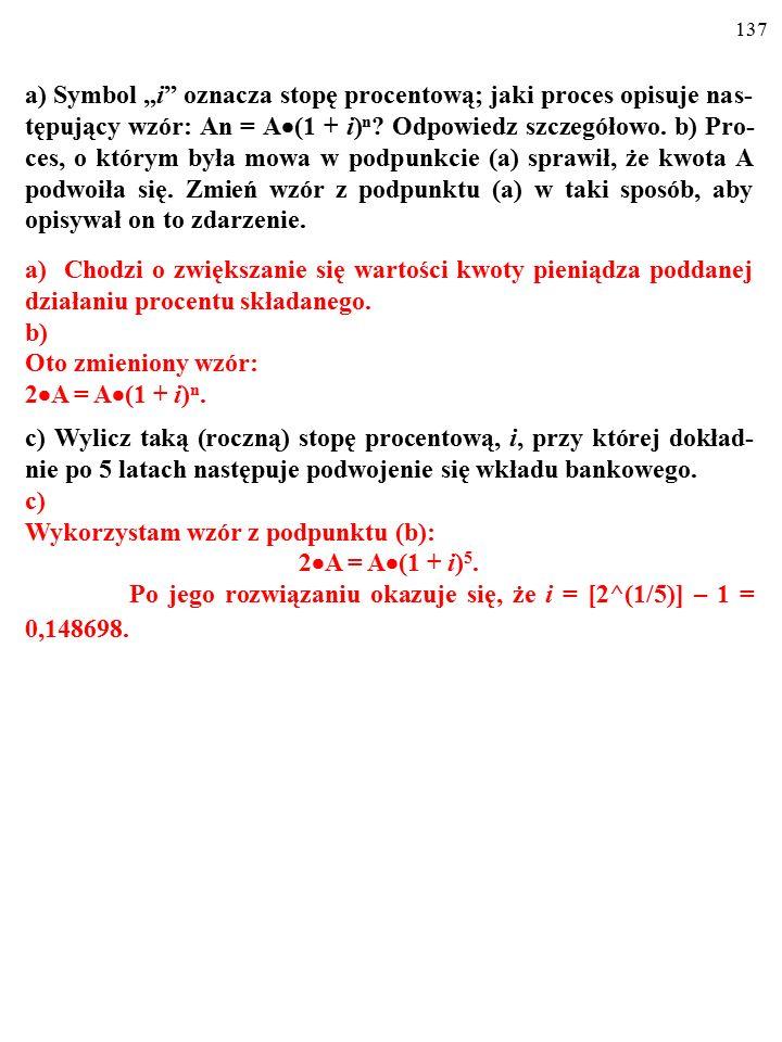 """136 a) Symbol """"i"""" oznacza stopę procentową; jaki proces opisuje nas- tępujący wzór: An = A  (1 + i) n ? Odpowiedz szczegółowo. a)Chodzi o zwiększanie"""