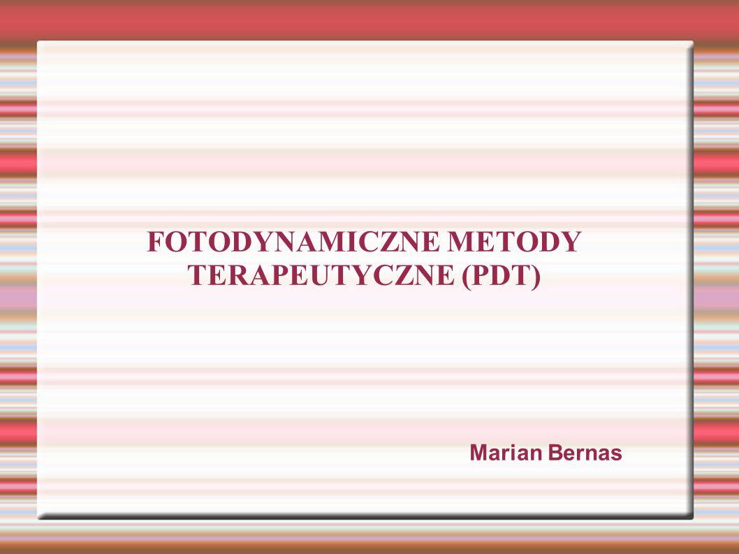 FOTODYNAMICZNE METODY TERAPEUTYCZNE (PDT) Marian Bernas