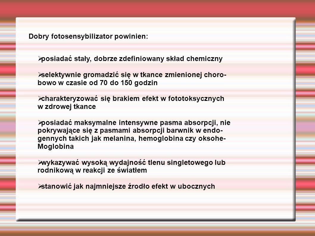 Dobry fotosensybilizator powinien:  posiadać stały, dobrze zdefiniowany skład chemiczny  selektywnie gromadzić się w tkance zmienionej choro- bowo w