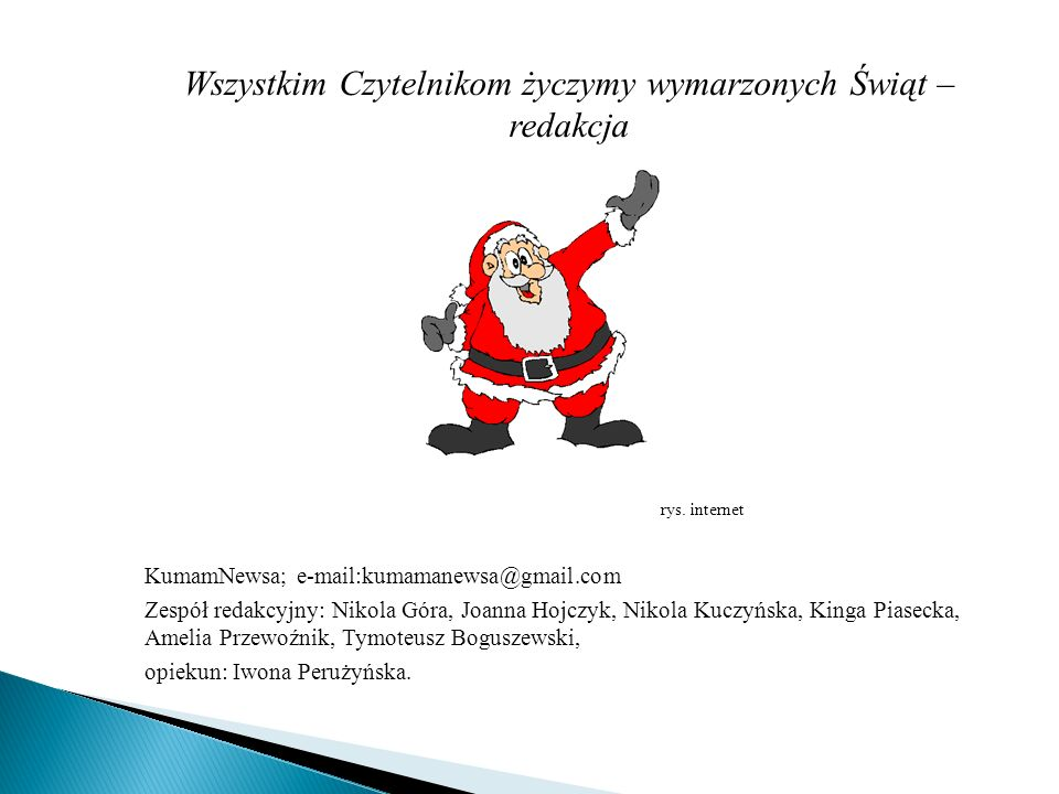 Wszystkim Czytelnikom życzymy wymarzonych Świąt – redakcja rys. internet KumamNewsa; e-mail:kumamanewsa@gmail.com Zespół redakcyjny: Nikola Góra, Joan