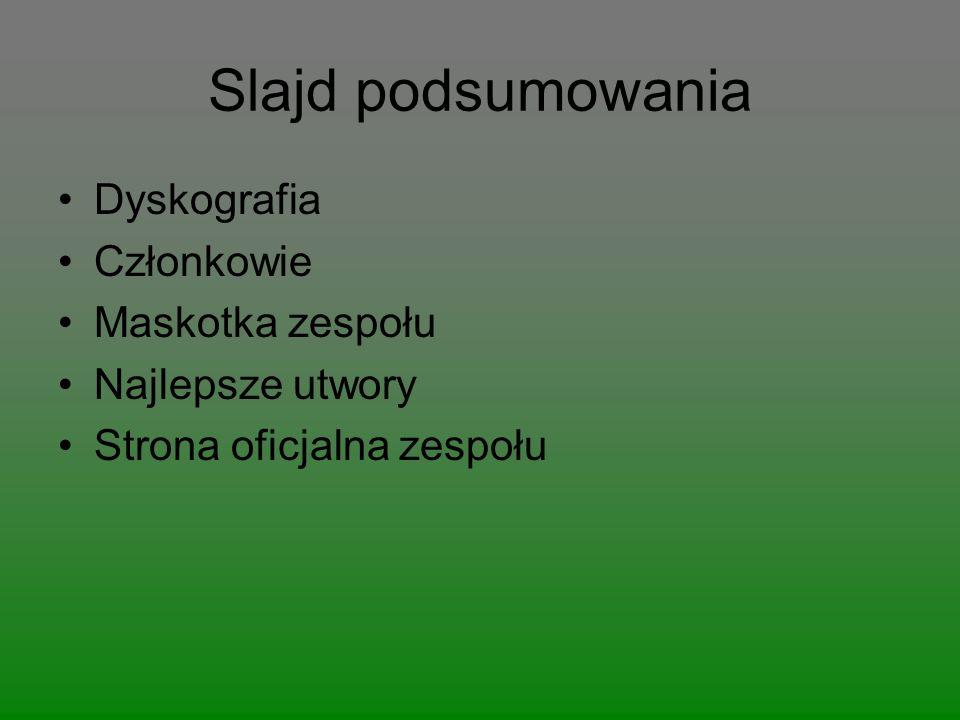 Slajd podsumowania Dyskografia Członkowie Maskotka zespołu Najlepsze utwory Strona oficjalna zespołu