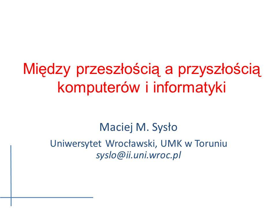 Między przeszłością a przyszłością komputerów i informatyki Maciej M. Sysło Uniwersytet Wrocławski, UMK w Toruniu syslo@ii.uni.wroc.pl