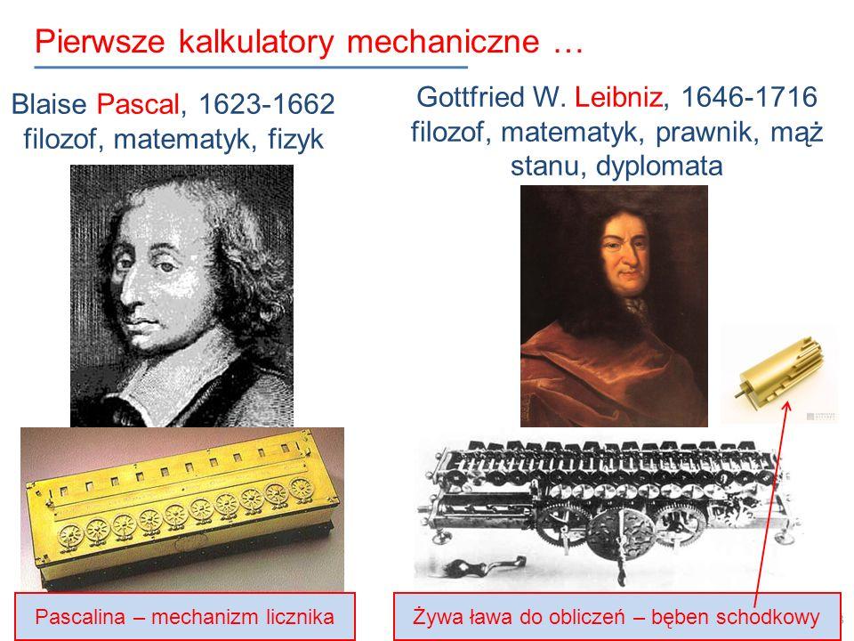 Pierwsze kalkulatory mechaniczne … 13 Blaise Pascal, 1623-1662 filozof, matematyk, fizyk Gottfried W. Leibniz, 1646-1716 filozof, matematyk, prawnik,
