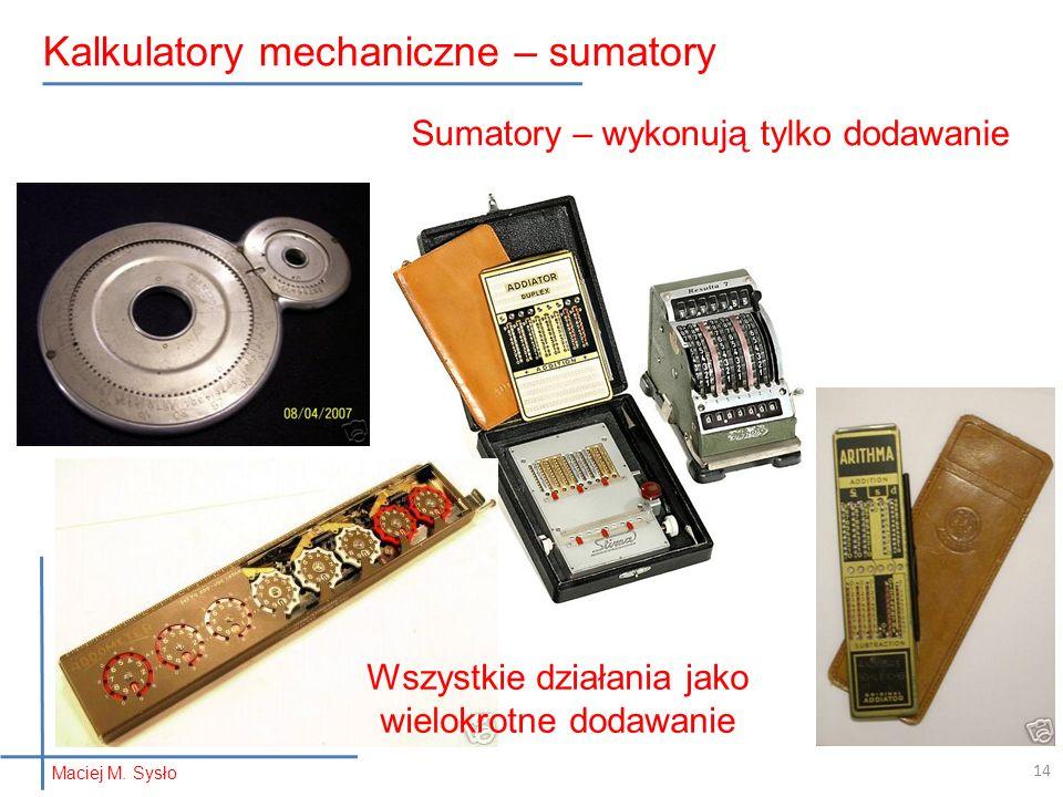 Maciej M. Sysło Kalkulatory mechaniczne – sumatory 14 Sumatory – wykonują tylko dodawanie Wszystkie działania jako wielokrotne dodawanie