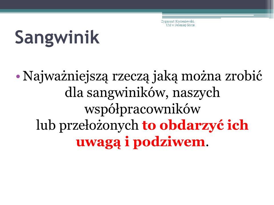 Sangwinik Najważniejszą rzeczą jaką można zrobić dla sangwiników, naszych współpracowników lub przełożonych to obdarzyć ich uwagą i podziwem. Zygmunt