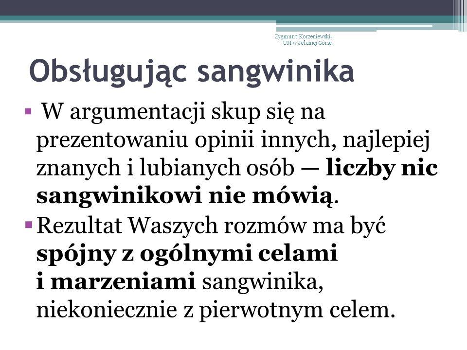 Obsługując sangwinika  W argumentacji skup się na prezentowaniu opinii innych, najlepiej znanych i lubianych osób — liczby nic sangwinikowi nie mówią