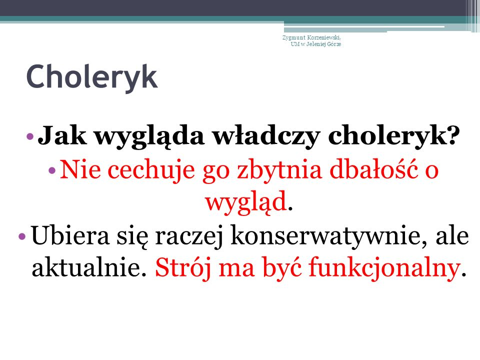 Choleryk Jak wygląda władczy choleryk? Nie cechuje go zbytnia dbałość o wygląd. Ubiera się raczej konserwatywnie, ale aktualnie. Strój ma być funkcjon