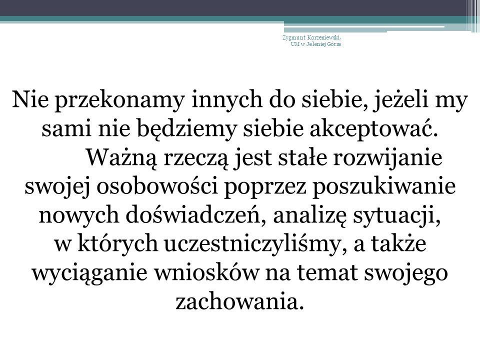 Zygmunt Korzeniewski, UM w Jeleniej Górze Nie przekonamy innych do siebie, jeżeli my sami nie będziemy siebie akceptować. Ważną rzeczą jest stałe rozw