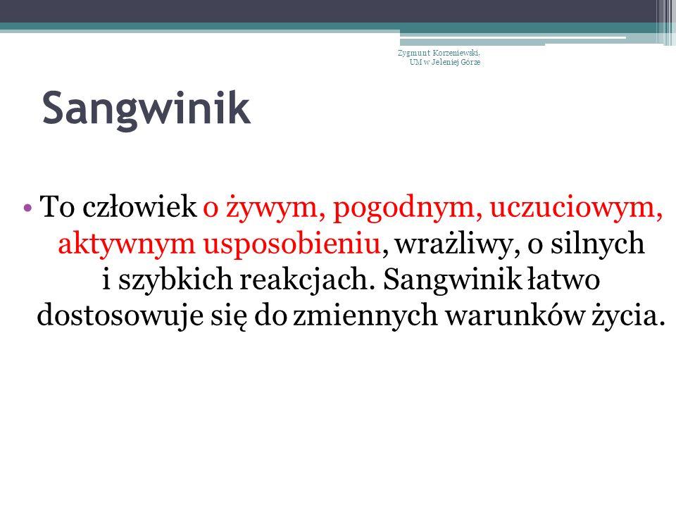 Sangwinik To człowiek o żywym, pogodnym, uczuciowym, aktywnym usposobieniu, wrażliwy, o silnych i szybkich reakcjach. Sangwinik łatwo dostosowuje się