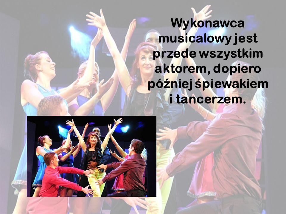 Wykonawca musicalowy jest przede wszystkim aktorem, dopiero pó ź niej ś piewakiem i tancerzem.