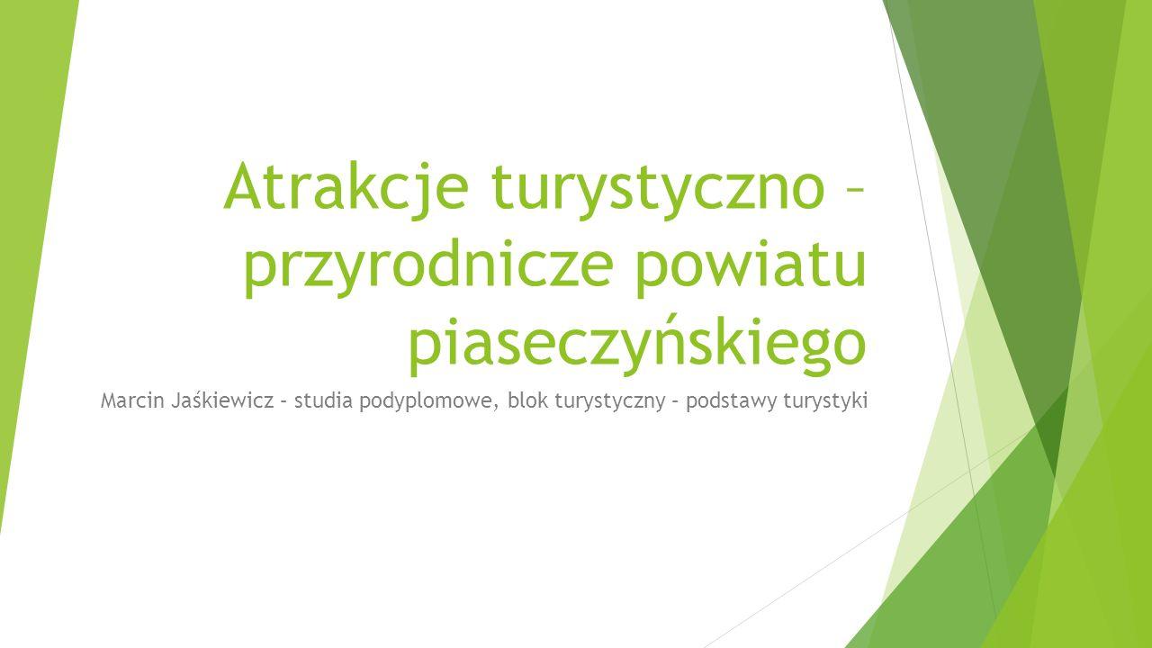 Atrakcje turystyczno – przyrodnicze powiatu piaseczyńskiego Marcin Jaśkiewicz – studia podyplomowe, blok turystyczny – podstawy turystyki