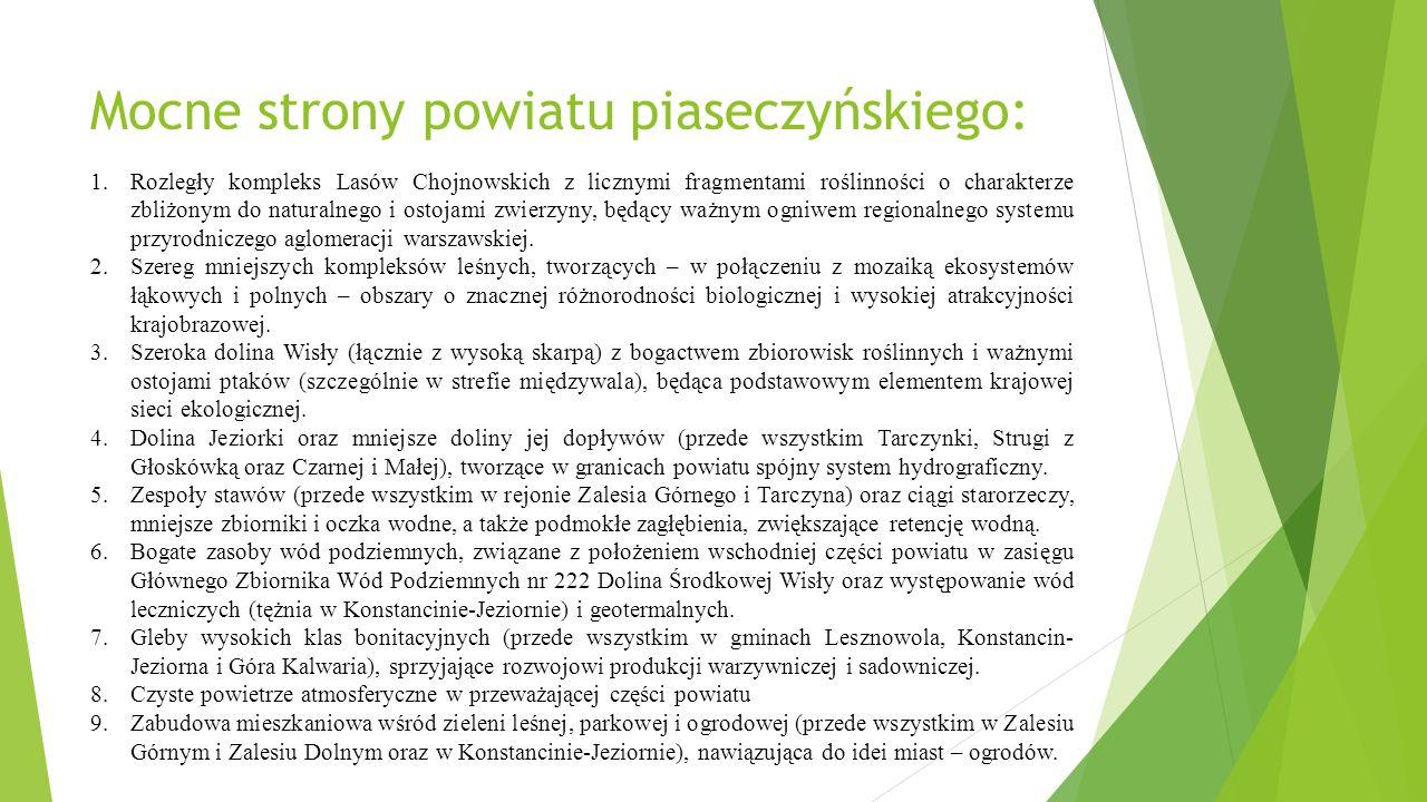 Mocne strony powiatu piaseczyńskiego: 1.Rozległy kompleks Lasów Chojnowskich z licznymi fragmentami roślinności o charakterze zbliżonym do naturalnego i ostojami zwierzyny, będący ważnym ogniwem regionalnego systemu przyrodniczego aglomeracji warszawskiej.