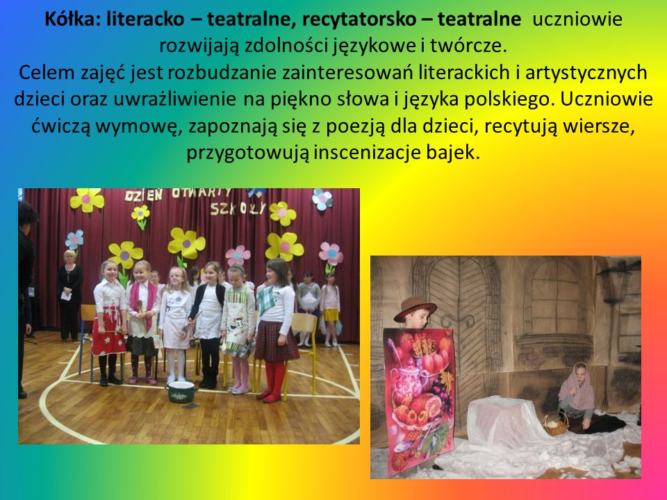 Kółka: literacko – teatralne, recytatorsko – teatralne uczniowie rozwijają zdolności językowe i twórcze. Celem zajęć jest rozbudzanie zainteresowań li