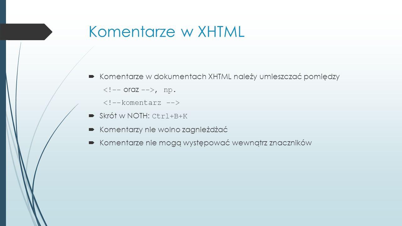 Komentarze w XHTML  Komentarze w dokumentach XHTML należy umieszczać pomiędzy, np.  Skrót w NOTH: Ctrl+B+K  Komentarzy nie wolno zagnieżdżać  Kome