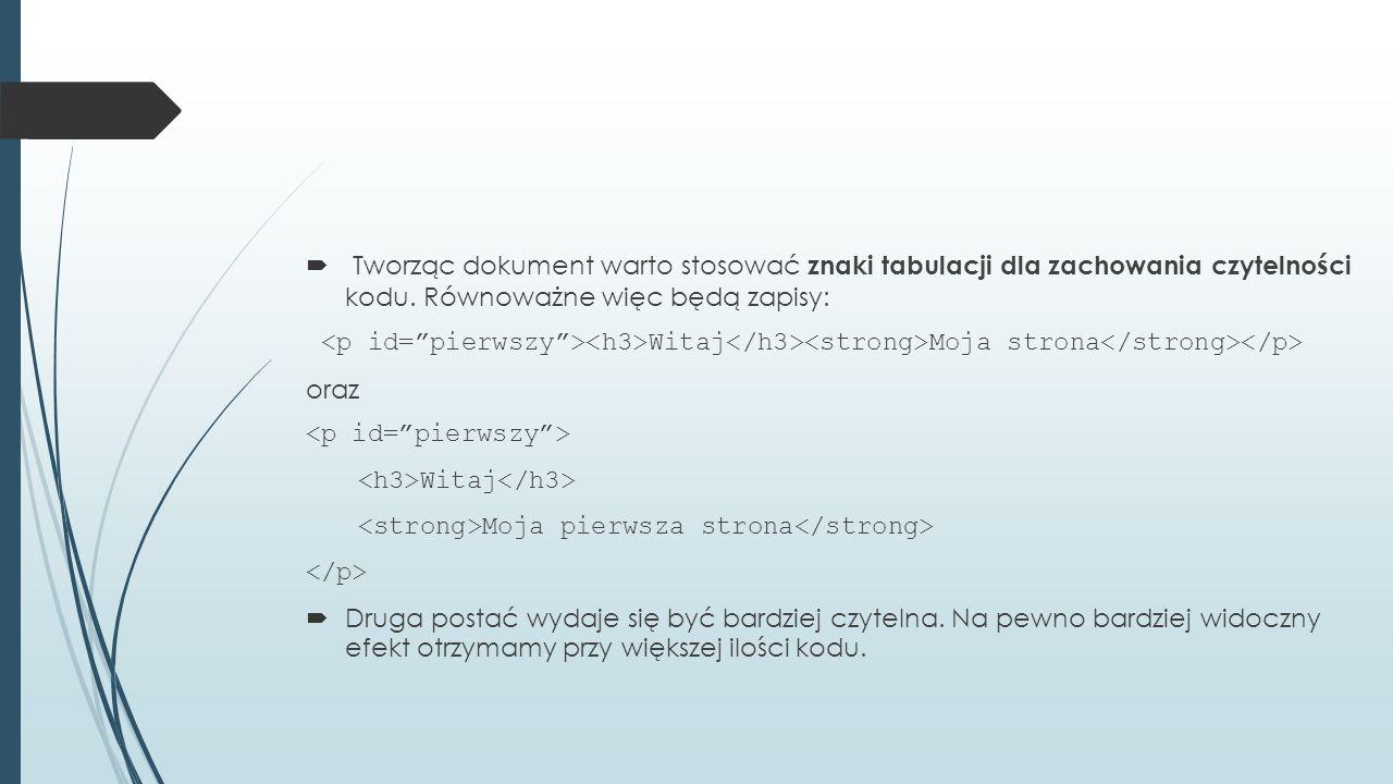  Tworząc dokument warto stosować znaki tabulacji dla zachowania czytelności kodu. Równoważne więc będą zapisy: Witaj Moja strona oraz Witaj Moja pier