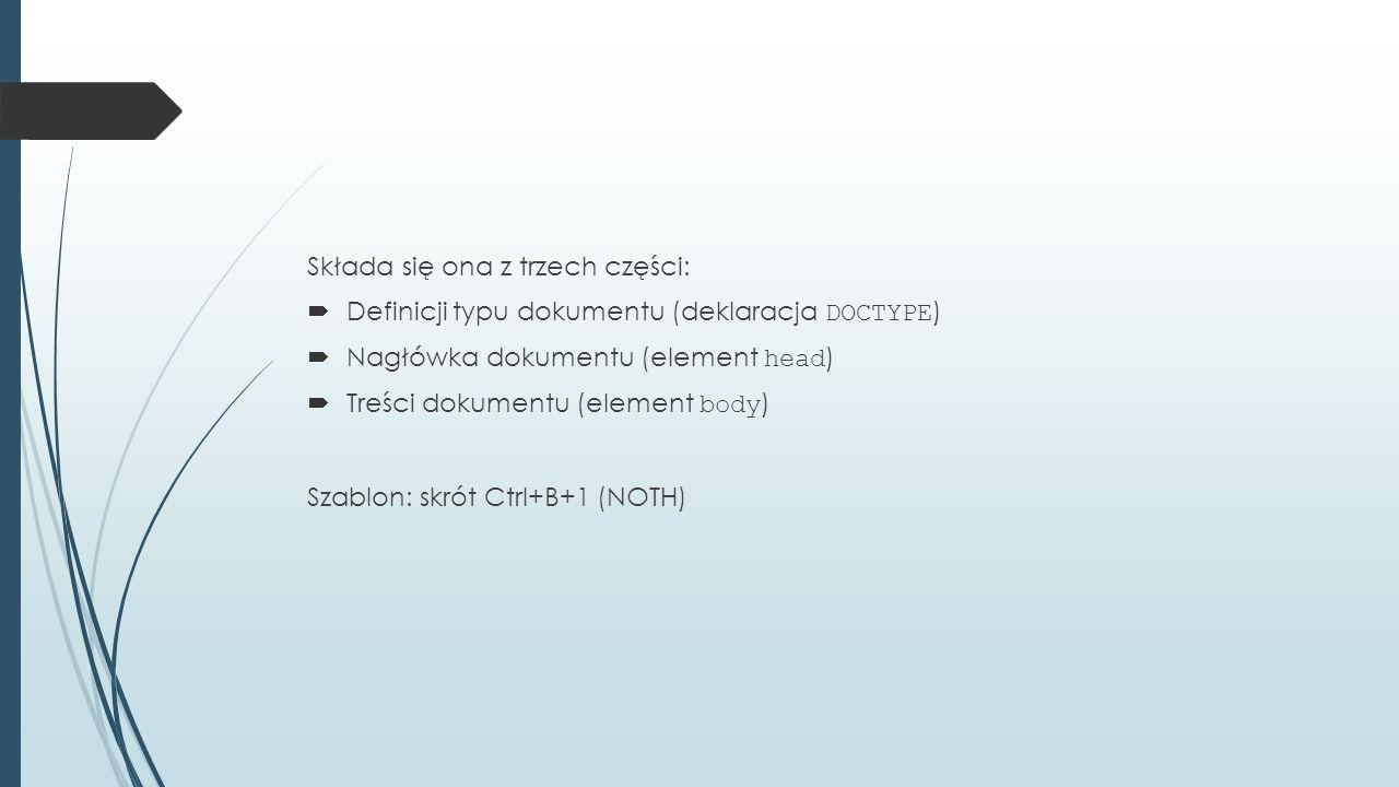 Składa się ona z trzech części:  Definicji typu dokumentu (deklaracja DOCTYPE )  Nagłówka dokumentu (element head )  Treści dokumentu (element body