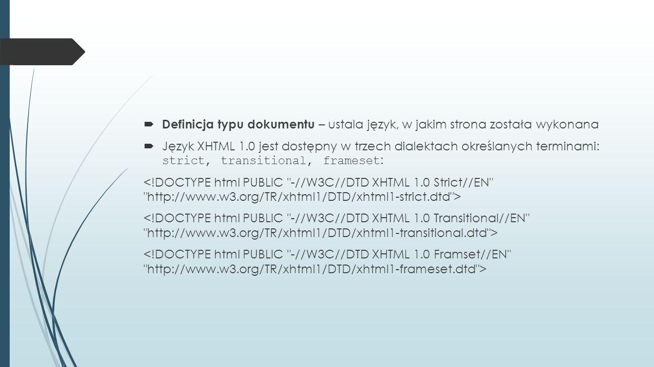  Definicja typu dokumentu – ustala język, w jakim strona została wykonana  Język XHTML 1.0 jest dostępny w trzech dialektach określanych terminami: