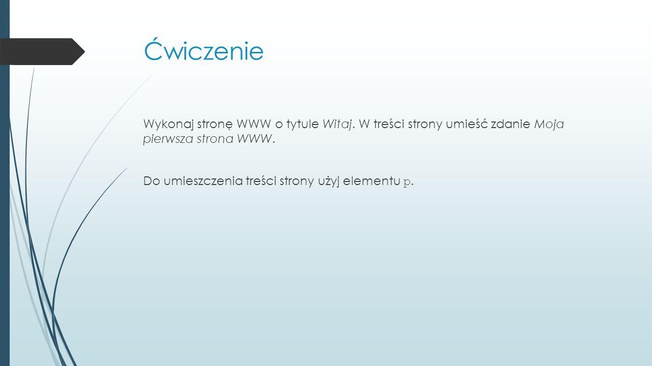 Ćwiczenie Wykonaj stronę WWW o tytule Witaj. W treści strony umieść zdanie Moja pierwsza strona WWW. Do umieszczenia treści strony użyj elementu p.