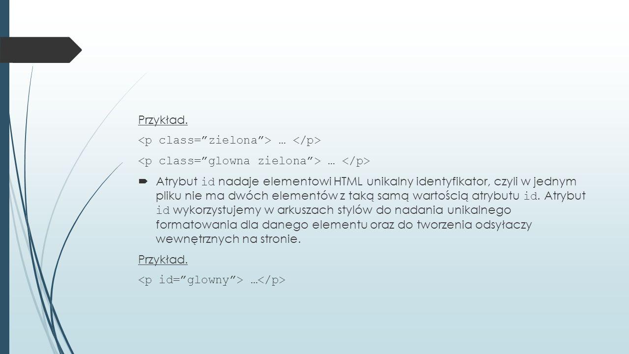 Przykład. …  Atrybut id nadaje elementowi HTML unikalny identyfikator, czyli w jednym pliku nie ma dwóch elementów z taką samą wartością atrybutu id.