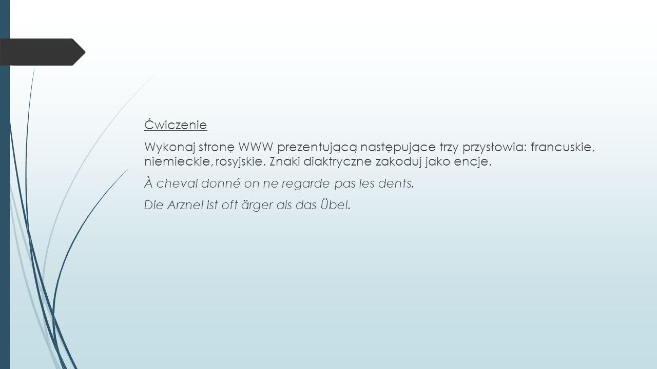 Ćwiczenie Wykonaj stronę WWW prezentującą następujące trzy przysłowia: francuskie, niemieckie, rosyjskie. Znaki diaktryczne zakoduj jako encje. À chev