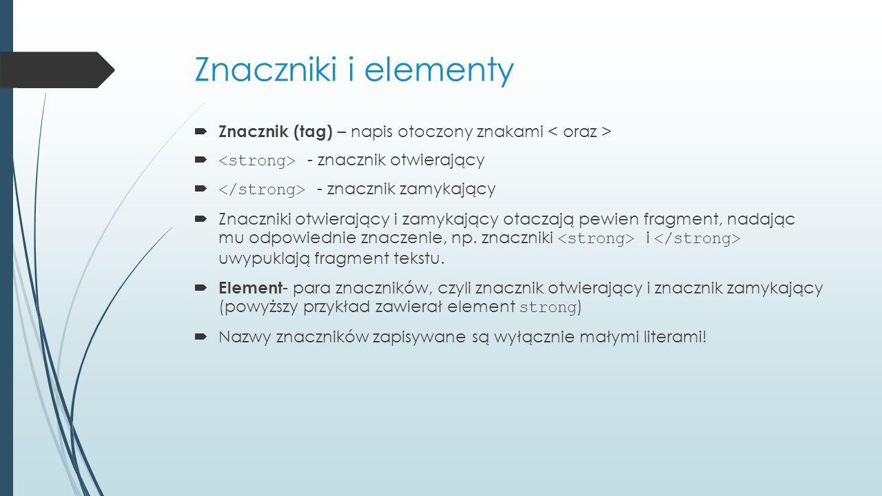 Znaczniki i elementy  Znacznik (tag) – napis otoczony znakami  - znacznik otwierający  - znacznik zamykający  Znaczniki otwierający i zamykający o