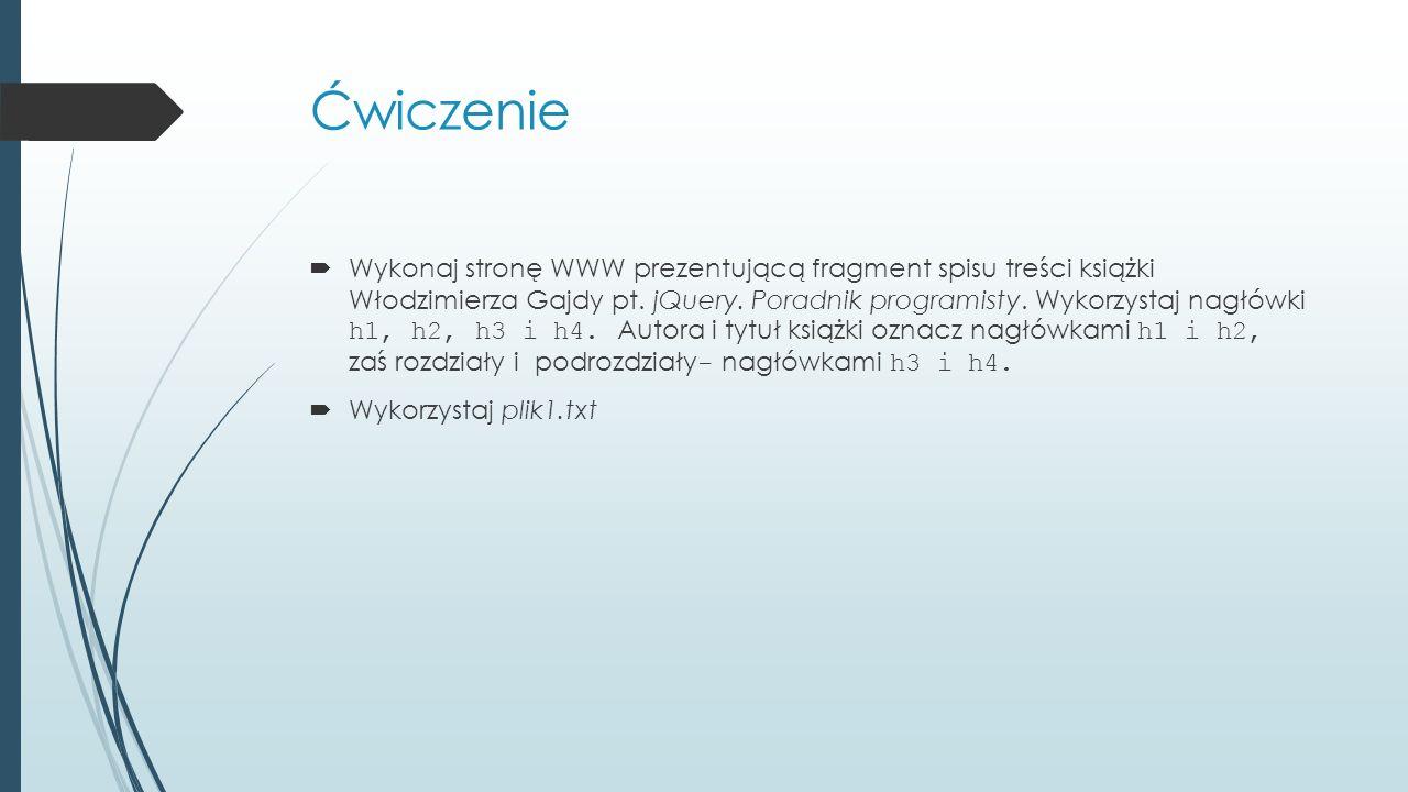 Ćwiczenie  Wykonaj stronę WWW prezentującą fragment spisu treści książki Włodzimierza Gajdy pt. jQuery. Poradnik programisty. Wykorzystaj nagłówki h1