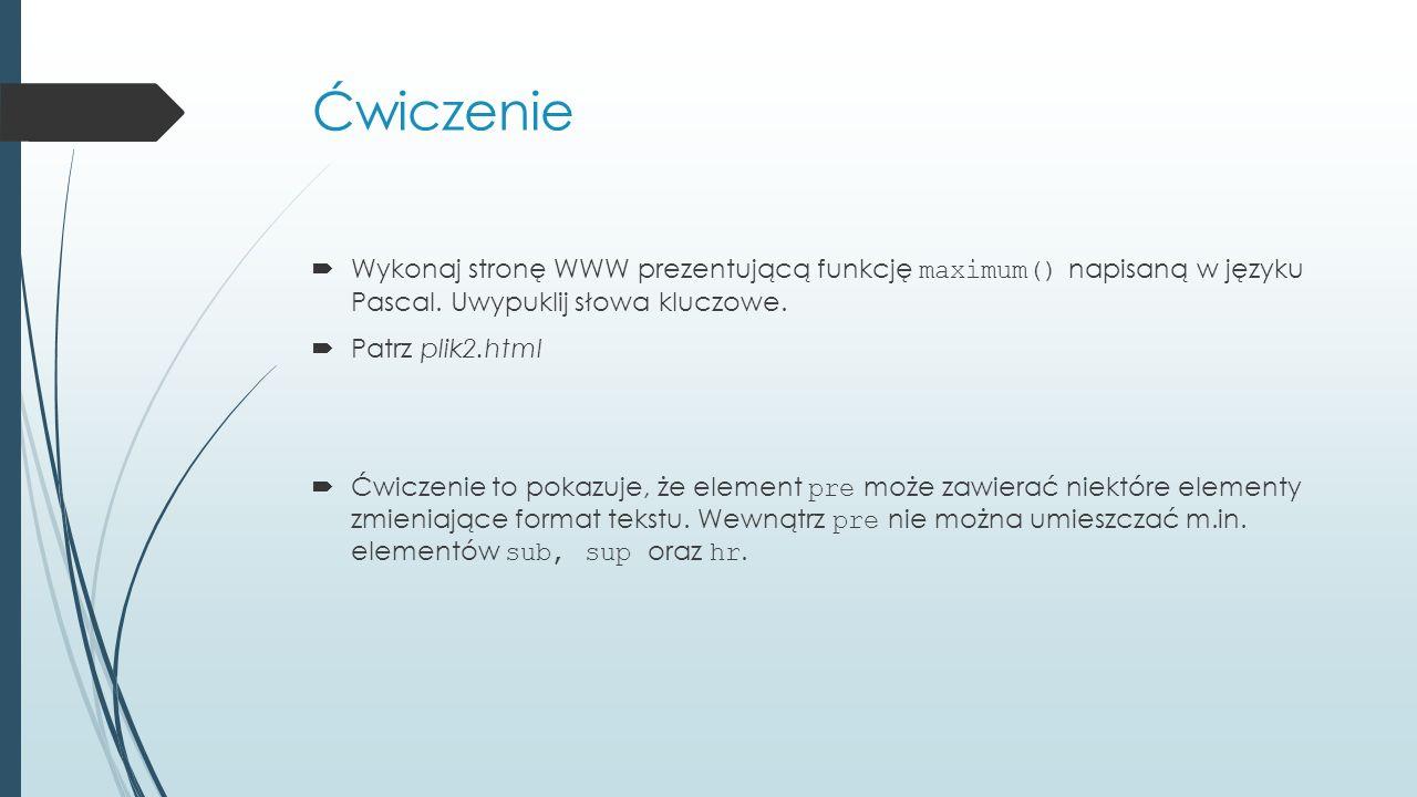 Ćwiczenie  Wykonaj stronę WWW prezentującą funkcję maximum() napisaną w języku Pascal. Uwypuklij słowa kluczowe.  Patrz plik2.html  Ćwiczenie to po