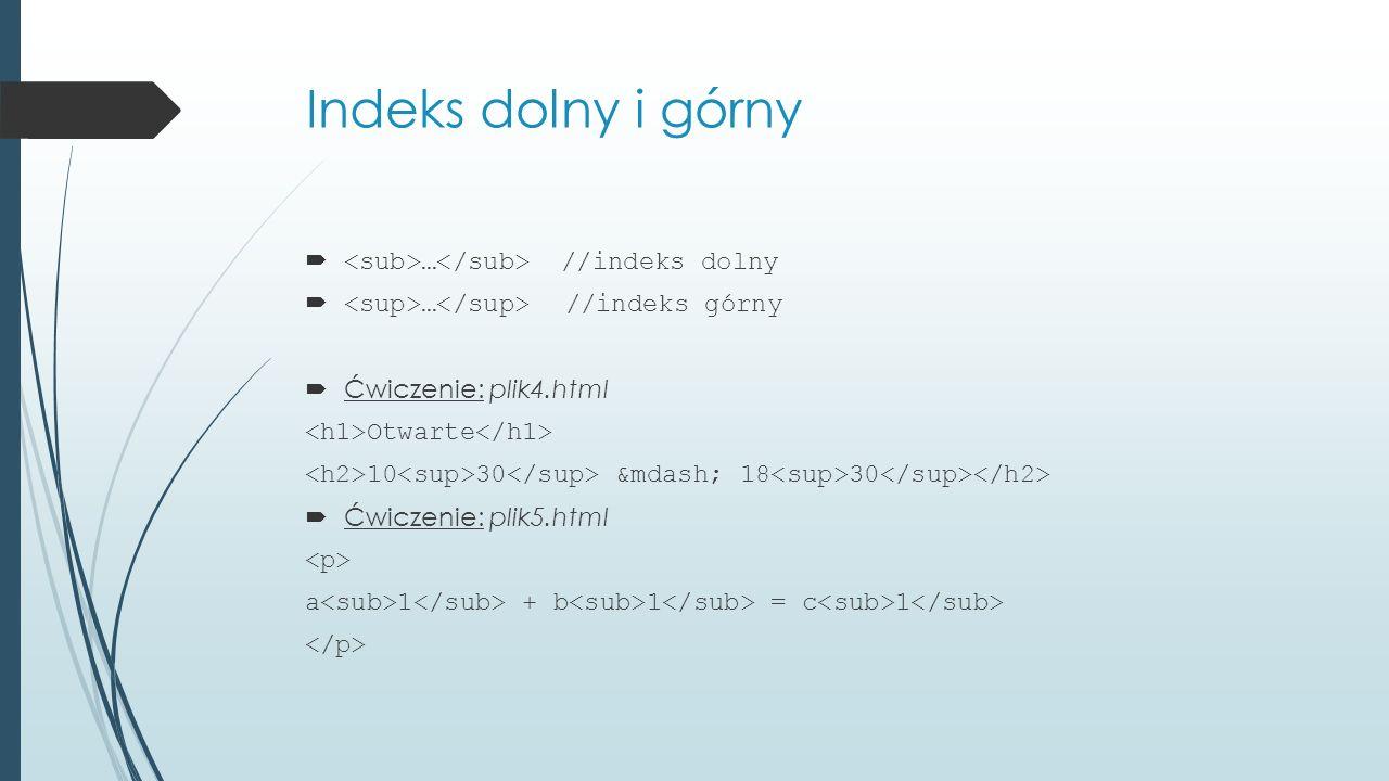 Indeks dolny i górny  … //indeks dolny  … //indeks górny  Ćwiczenie: plik4.html Otwarte 10 30 — 18 30  Ćwiczenie: plik5.html a 1 + b 1 = c 1