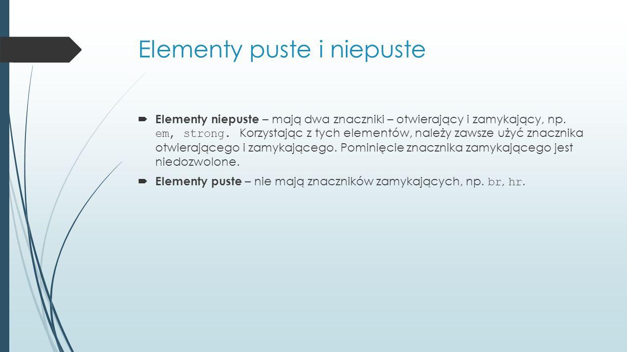 Elementy puste i niepuste  Elementy niepuste – mają dwa znaczniki – otwierający i zamykający, np. em, strong. Korzystając z tych elementów, należy za