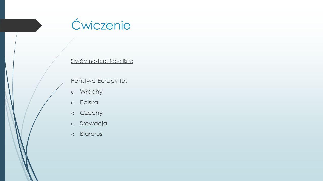 Ćwiczenie Stwórz następujące listy: Państwa Europy to: o Włochy o Polska o Czechy o Słowacja o Białoruś